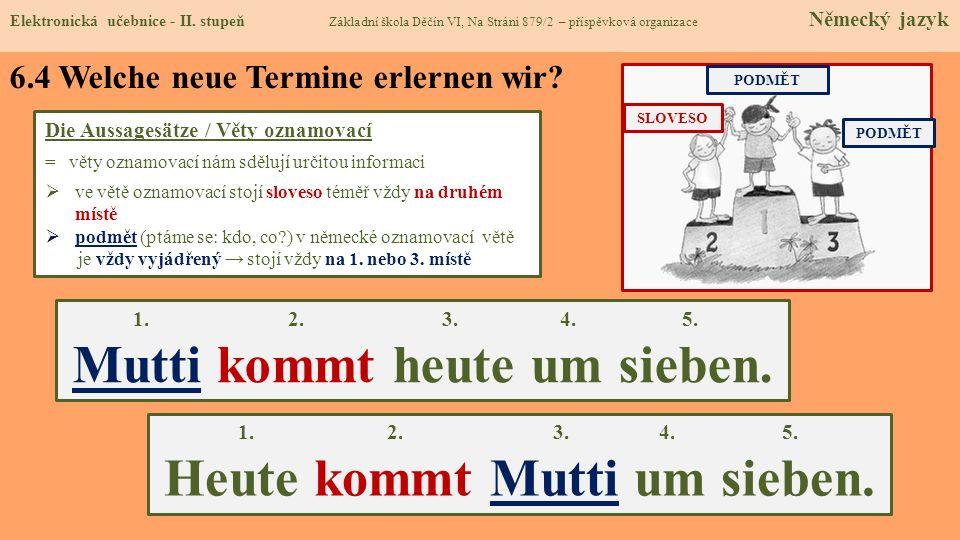 6.4 Welche neue Termine erlernen wir? Die Aussagesätze / Věty oznamovací = věty oznamovací nám sdělují určitou informaci ve větě oznamovací stojí slov