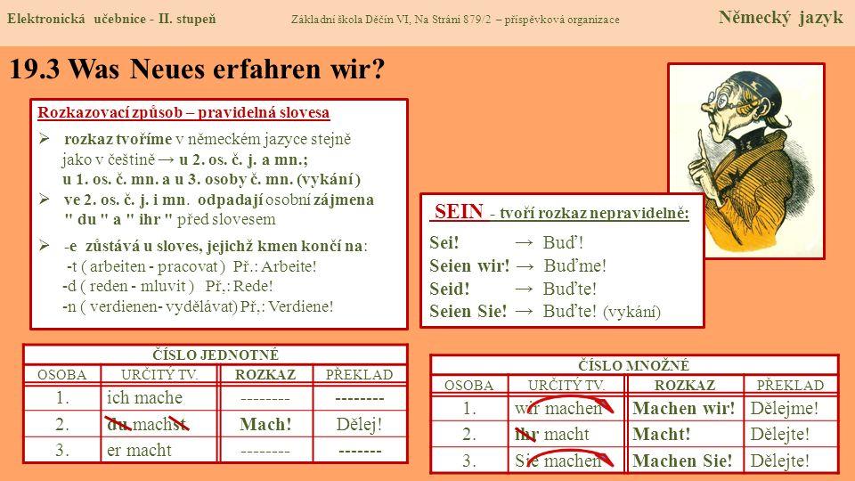 19.3 Was Neues erfahren wir? Rozkazovací způsob – pravidelná slovesa rozkaz tvoříme v německém jazyce stejně jako v češtině u 2. os. č. j. a mn.; u 1.