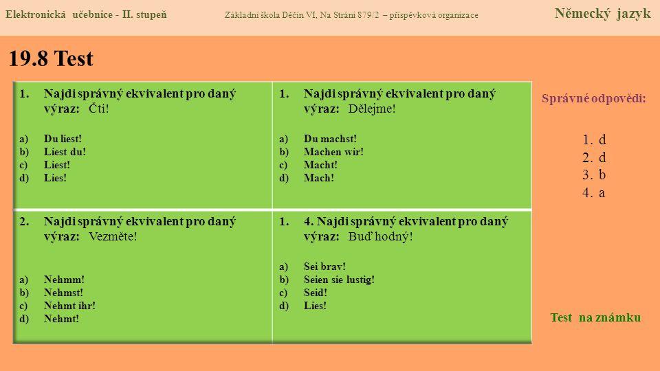19.8 Test Správné odpovědi: 1.d 2.d 3.b 4.a Test na známku Elektronická učebnice - II. stupeň Základní škola Děčín VI, Na Stráni 879/2 – příspěvková o