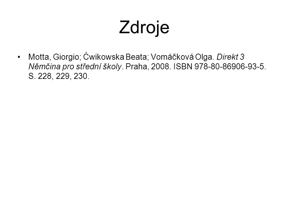 Zdroje Motta, Giorgio; Ćwikowska Beata; Vomáčková Olga. Direkt 3 Němčina pro střední školy. Praha, 2008. ISBN 978-80-86906-93-5. S. 228, 229, 230.