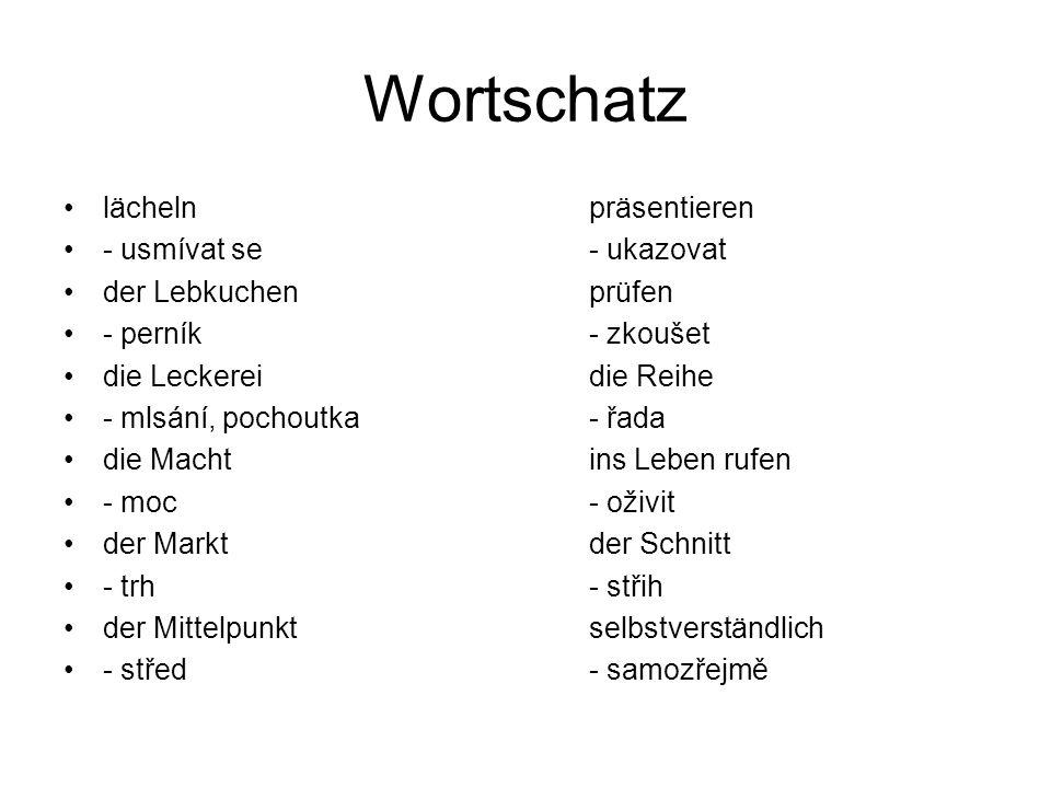 Wortschatz lächelnpräsentieren - usmívat se- ukazovat der Lebkuchenprüfen - perník- zkoušet die Leckereidie Reihe - mlsání, pochoutka- řada die Machtins Leben rufen - moc- oživit der Marktder Schnitt - trh- střih der Mittelpunktselbstverständlich - střed- samozřejmě