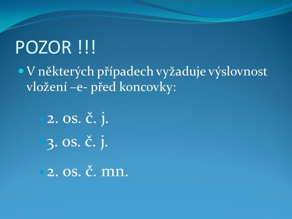 POZOR !!! V některých případech vyžaduje výslovnost vložení –e- před koncovky: 2. os. č. j. 3. os. č. j. 2. os. č. mn.