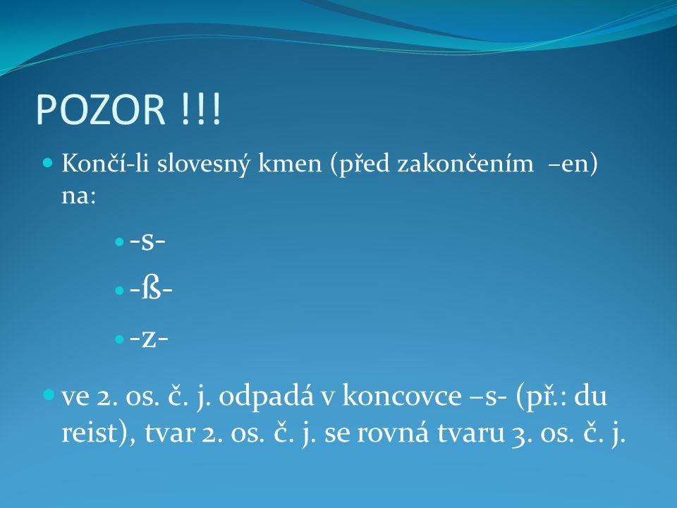 POZOR !!! Končí-li slovesný kmen (před zakončením –en) na: -s- -ß- -z- ve 2. os. č. j. odpadá v koncovce –s- (př.: du reist), tvar 2. os. č. j. se rov