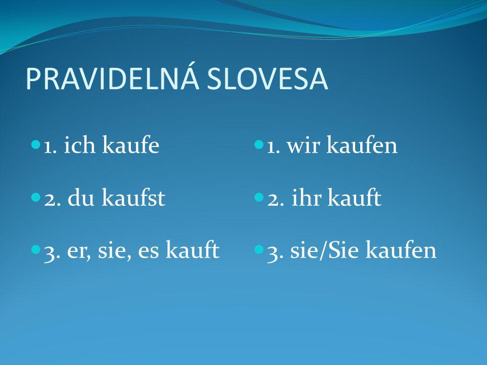 PRAVIDELNÁ SLOVESA 1. ich kaufe 2. du kaufst 3. er, sie, es kauft 1. wir kaufen 2. ihr kauft 3. sie/Sie kaufen