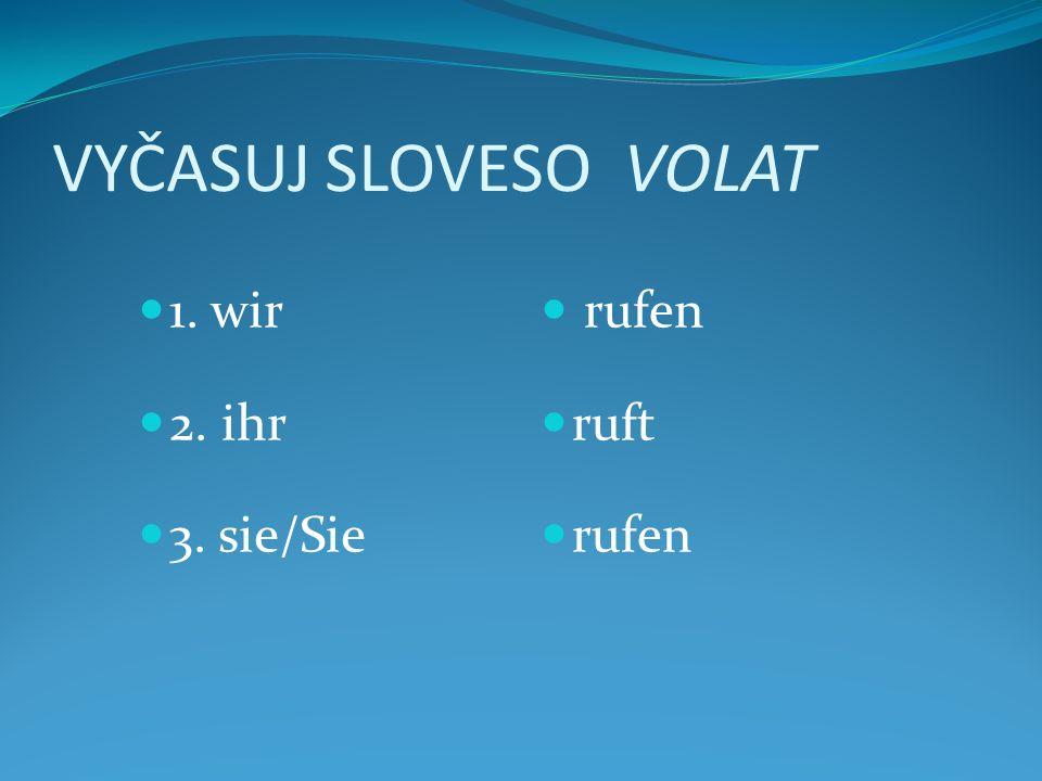 VYČASUJ SLOVESO VOLAT 1. wir 2. ihr 3. sie/Sie rufen ruft rufen