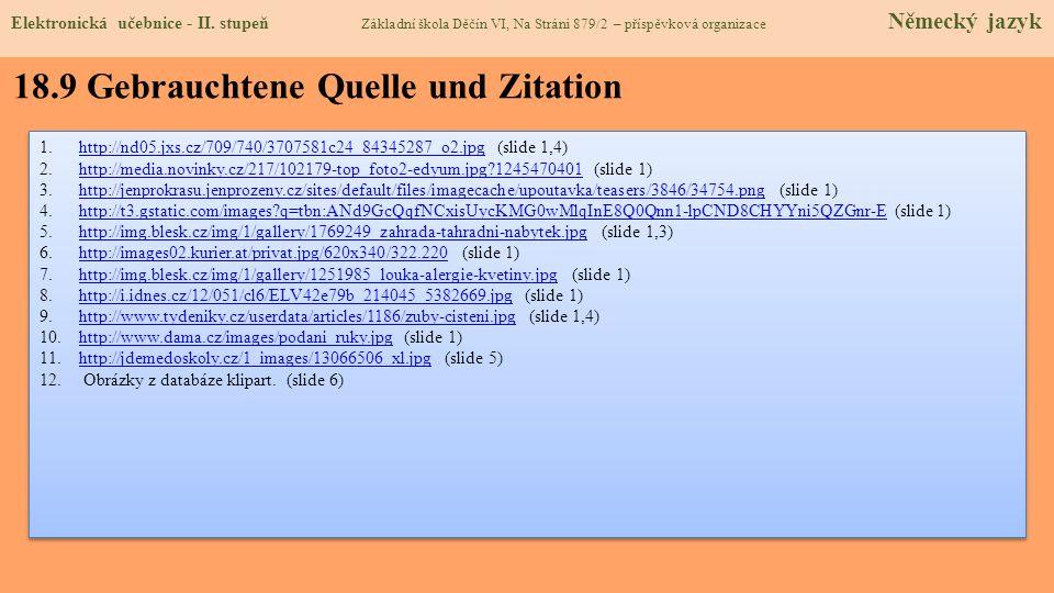 18.9 Gebrauchtene Quelle und Zitation 1.http://nd05.jxs.cz/709/740/3707581c24_84345287_o2.jpg (slide 1,4)http://nd05.jxs.cz/709/740/3707581c24_84345287_o2.jpg 2.http://media.novinky.cz/217/102179-top_foto2-edyum.jpg?1245470401 (slide 1)http://media.novinky.cz/217/102179-top_foto2-edyum.jpg?1245470401 3.http://jenprokrasu.jenprozeny.cz/sites/default/files/imagecache/upoutavka/teasers/3846/34754.png (slide 1)http://jenprokrasu.jenprozeny.cz/sites/default/files/imagecache/upoutavka/teasers/3846/34754.png 4.http://t3.gstatic.com/images?q=tbn:ANd9GcQqfNCxisUycKMG0wMlqInE8Q0Qnn1-lpCND8CHYYni5QZGnr-E (slide 1)http://t3.gstatic.com/images?q=tbn:ANd9GcQqfNCxisUycKMG0wMlqInE8Q0Qnn1-lpCND8CHYYni5QZGnr-E 5.http://img.blesk.cz/img/1/gallery/1769249_zahrada-tahradni-nabytek.jpg (slide 1,3)http://img.blesk.cz/img/1/gallery/1769249_zahrada-tahradni-nabytek.jpg 6.http://images02.kurier.at/privat.jpg/620x340/322.220 (slide 1)http://images02.kurier.at/privat.jpg/620x340/322.220 7.http://img.blesk.cz/img/1/gallery/1251985_louka-alergie-kvetiny.jpg (slide 1)http://img.blesk.cz/img/1/gallery/1251985_louka-alergie-kvetiny.jpg 8.http://i.idnes.cz/12/051/cl6/ELV42e79b_214045_5382669.jpg (slide 1)http://i.idnes.cz/12/051/cl6/ELV42e79b_214045_5382669.jpg 9.http://www.tydeniky.cz/userdata/articles/1186/zuby-cisteni.jpg (slide 1,4)http://www.tydeniky.cz/userdata/articles/1186/zuby-cisteni.jpg 10.http://www.dama.cz/images/podani_ruky.jpg (slide 1)http://www.dama.cz/images/podani_ruky.jpg 11.http://jdemedoskoly.cz/1_images/13066506_xl.jpg (slide 5)http://jdemedoskoly.cz/1_images/13066506_xl.jpg 12.