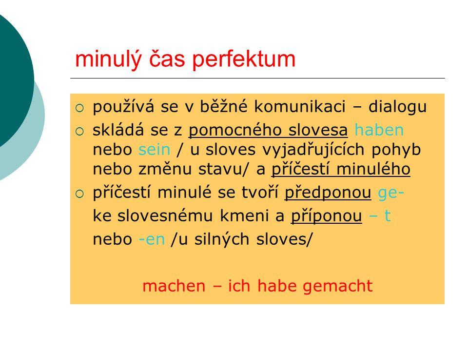 minulý čas perfektum používá se v běžné komunikaci – dialogu skládá se z pomocného slovesa haben nebo sein / u sloves vyjadřujících pohyb nebo změnu s