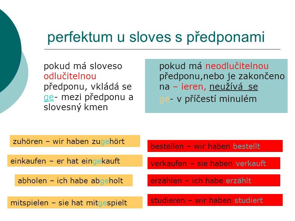 perfektum u sloves s předponami pokud má sloveso odlučitelnou předponu, vkládá se ge- mezi předponu a slovesný kmen pokud má neodlučitelnou předponu,n