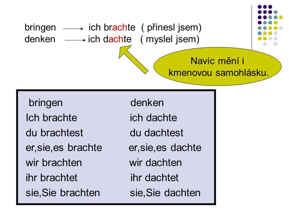 bringen ich brachte ( přinesl jsem) denken ich dachte ( myslel jsem) Navíc mění i kmenovou samohlásku.