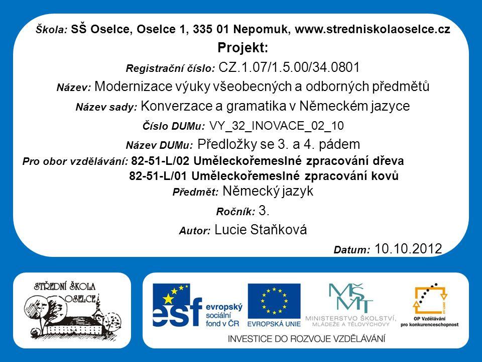 Střední škola Oselce Škola: SŠ Oselce, Oselce 1, 335 01 Nepomuk, www.stredniskolaoselce.cz Projekt: Registrační číslo: CZ.1.07/1.5.00/34.0801 Název: Modernizace výuky všeobecných a odborných předmětů Název sady: Konverzace a gramatika v Německém jazyce Číslo DUMu: VY_32_INOVACE_02_10 Název DUMu: Předložky se 3.