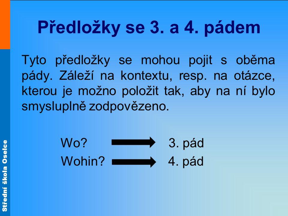 Střední škola Oselce Předložky se 3. a 4. pádem Tyto předložky se mohou pojit s oběma pády. Záleží na kontextu, resp. na otázce, kterou je možno polož