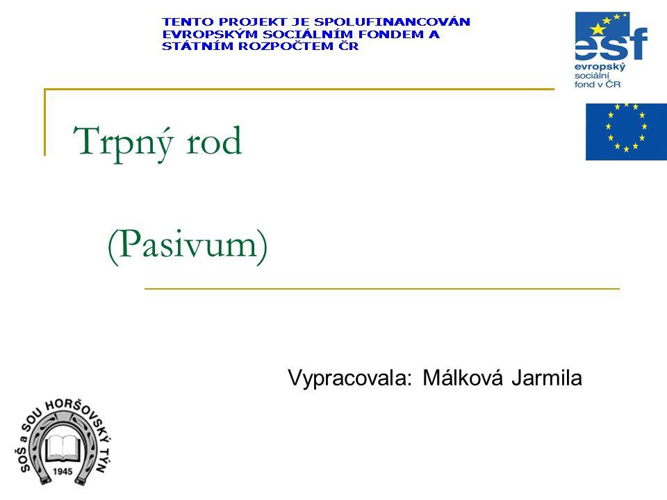 Trpný rod (Pasivum) Vypracovala: Málková Jarmila