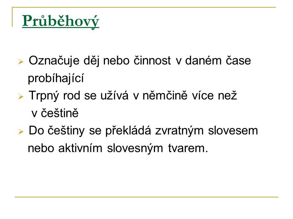 Průběhový Označuje děj nebo činnost v daném čase probíhající Trpný rod se užívá v němčině více než v češtině Do češtiny se překládá zvratným slovesem