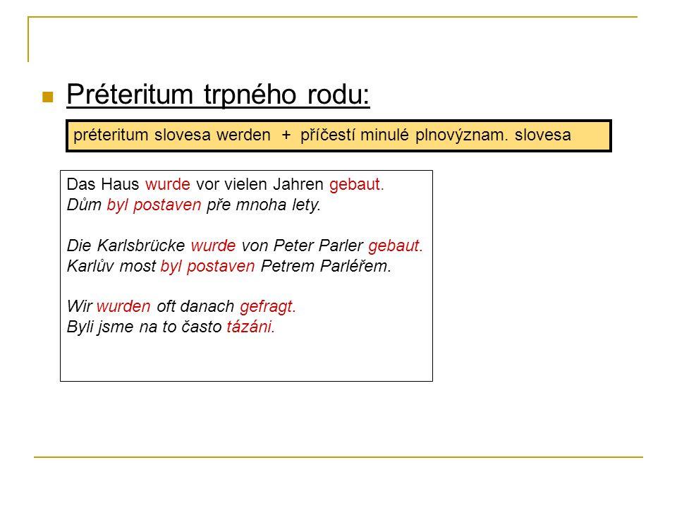 Préteritum trpného rodu: préteritum slovesa werden + příčestí minulé plnovýznam. slovesa Das Haus wurde vor vielen Jahren gebaut. Dům byl postaven pře