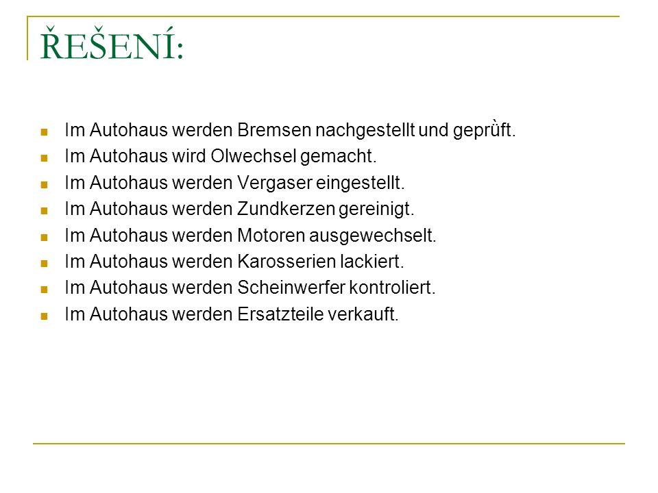 ŘEŠENÍ: Im Autohaus werden Bremsen nachgestellt und geprǜft. Im Autohaus wird Olwechsel gemacht. Im Autohaus werden Vergaser eingestellt. Im Autohaus