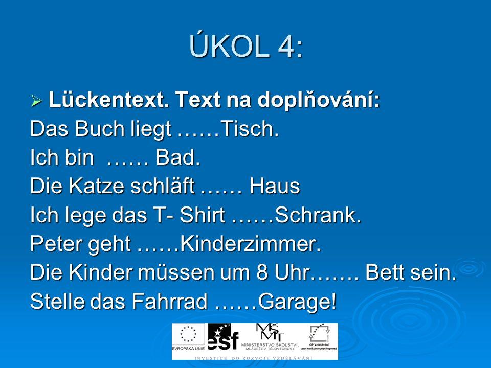 ÚKOL 4: Lückentext. Text na doplňování: Lückentext. Text na doplňování: Das Buch liegt ……Tisch. Ich bin …… Bad. Die Katze schläft …… Haus Ich lege das