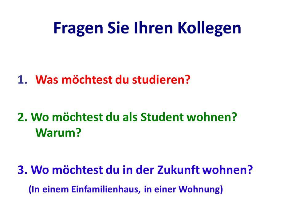 Fragen Sie Ihren Kollegen 1.Was möchtest du studieren? 2. Wo möchtest du als Student wohnen? Warum? 3. Wo möchtest du in der Zukunft wohnen? (In einem