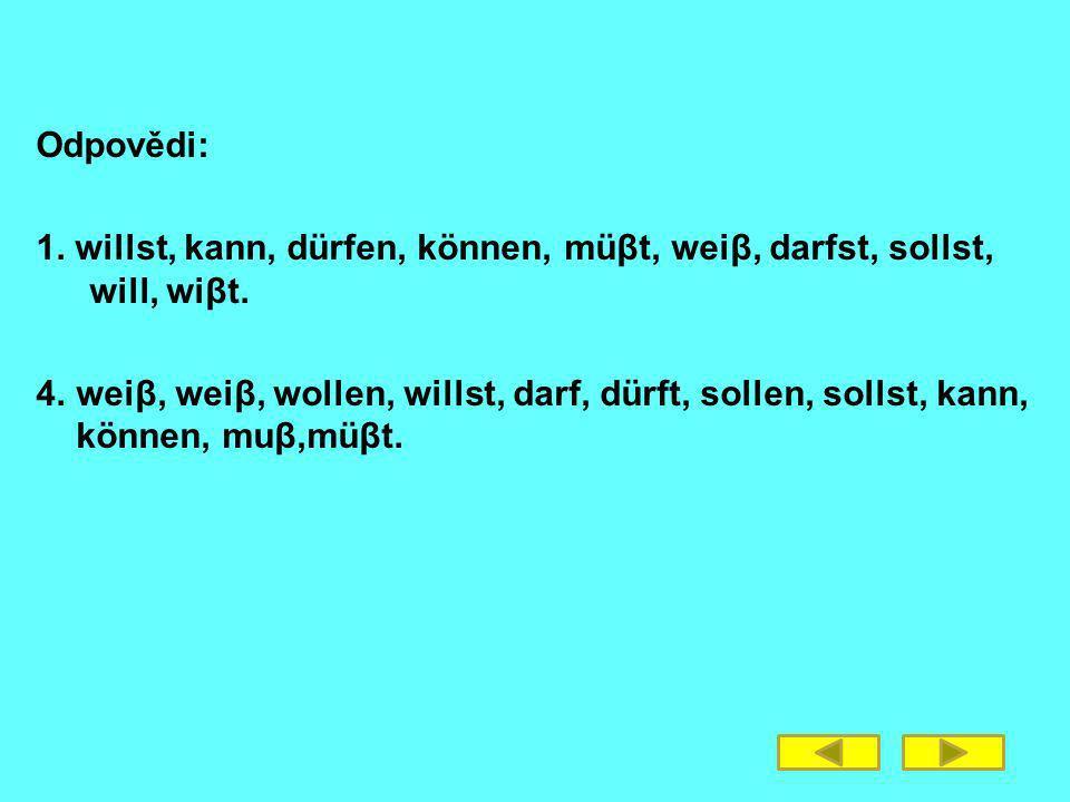 Odpovědi: 1. willst, kann, dürfen, können, müβt, weiβ, darfst, sollst, will, wiβt.
