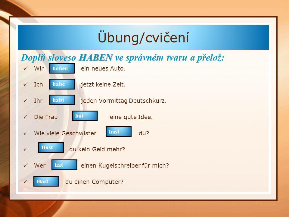 HABEN Doplň sloveso HABEN ve správném tvaru a přelož: Wirein neues Auto. Ichjetzt keine Zeit. Ihrjeden Vormittag Deutschkurz. Die Fraueine gute Idee.