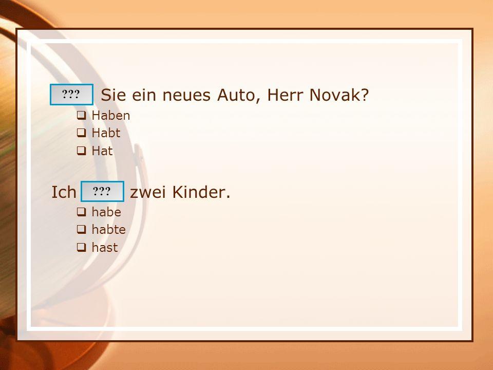 Sie ein neues Auto, Herr Novak? Haben Habt Hat Ich zwei Kinder. habe habte hast ???