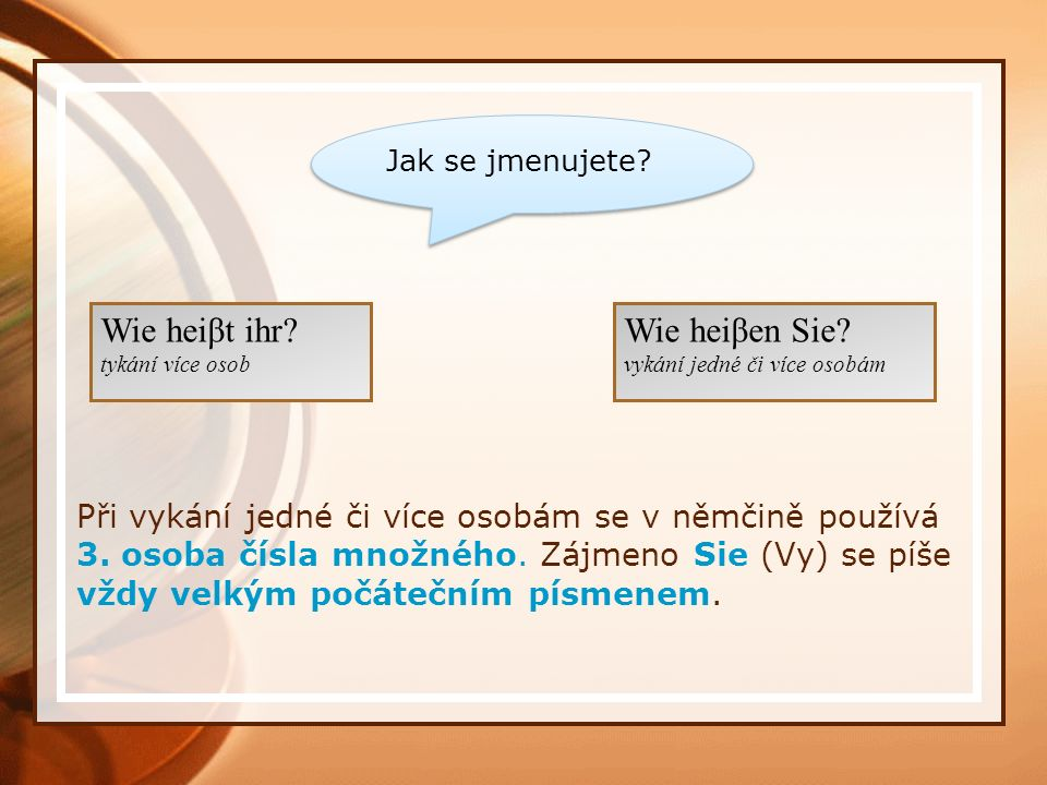 Při vykání jedné či více osobám se v němčině používá 3. osoba čísla množného. Zájmeno Sie (Vy) se píše vždy velkým počátečním písmenem. Wie heiβt ihr?