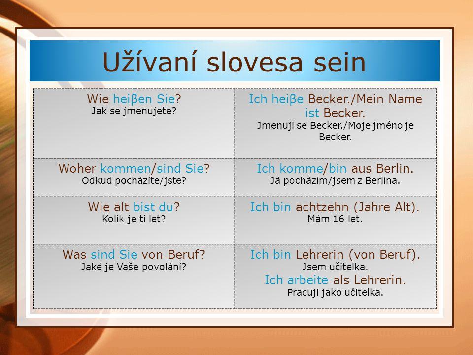 Užívaní slovesa sein Wie heiβen Sie? Jak se jmenujete? Ich heiβe Becker./Mein Name ist Becker. Jmenuji se Becker./Moje jméno je Becker. Woher kommen/s