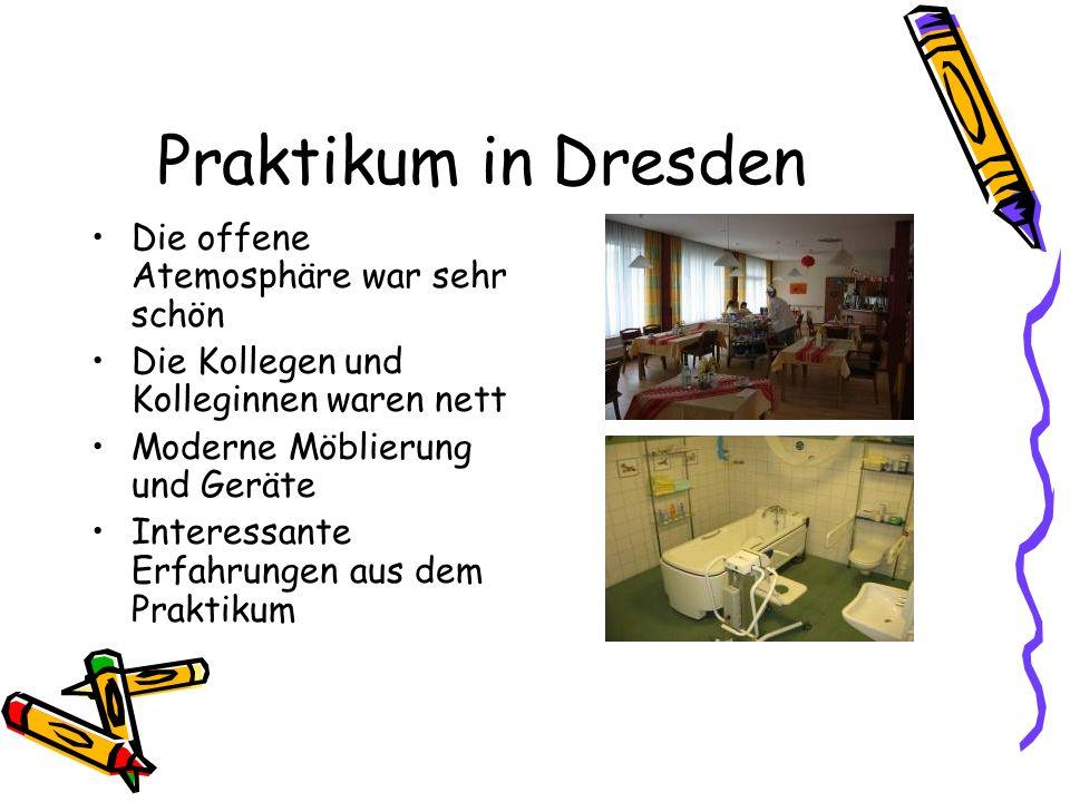 Praktikum in Dresden Die offene Atemosphäre war sehr schön Die Kollegen und Kolleginnen waren nett Moderne Möblierung und Geräte Interessante Erfahrungen aus dem Praktikum
