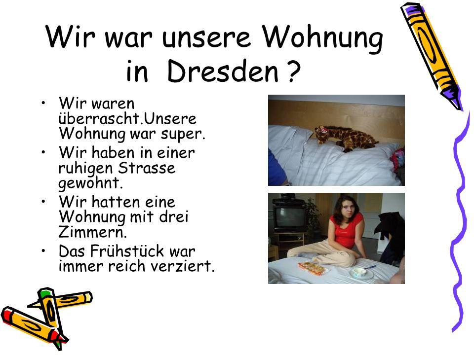 Wir war unsere Wohnung in Dresden . Wir waren überrascht.Unsere Wohnung war super.