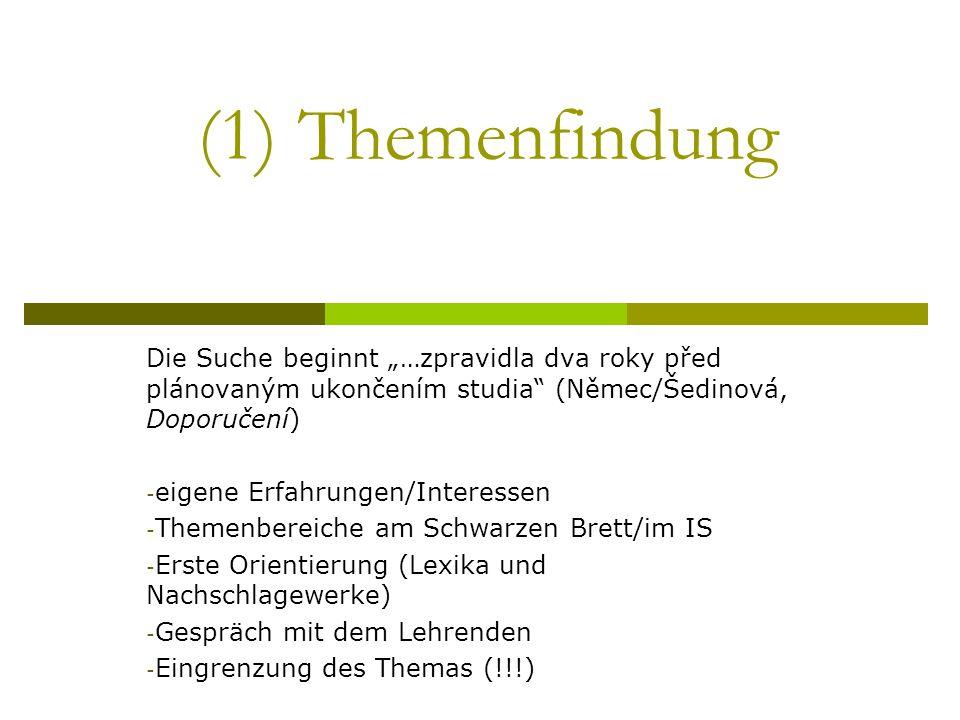 (1) Themenfindung Die Suche beginnt …zpravidla dva roky před plánovaným ukončením studia (Němec/Šedinová, Doporučení) - eigene Erfahrungen/Interessen