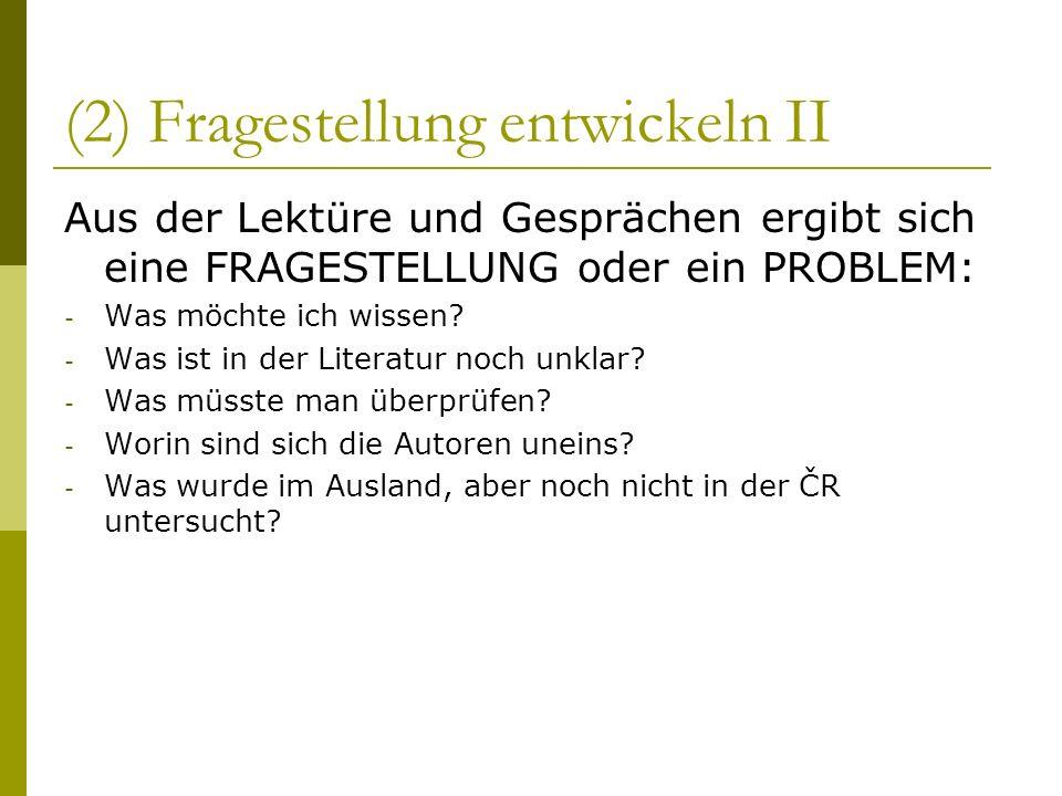 (2) Fragestellung entwickeln II Aus der Lektüre und Gesprächen ergibt sich eine FRAGESTELLUNG oder ein PROBLEM: - Was möchte ich wissen? - Was ist in