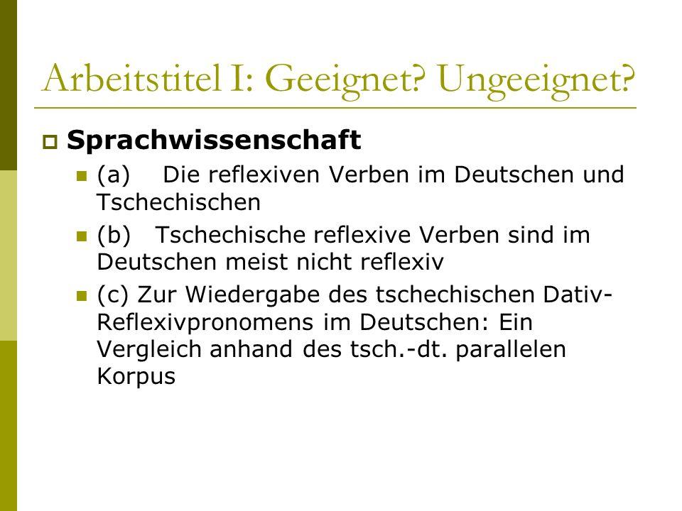 Arbeitstitel I: Geeignet? Ungeeignet? Sprachwissenschaft (a) Die reflexiven Verben im Deutschen und Tschechischen (b) Tschechische reflexive Verben si