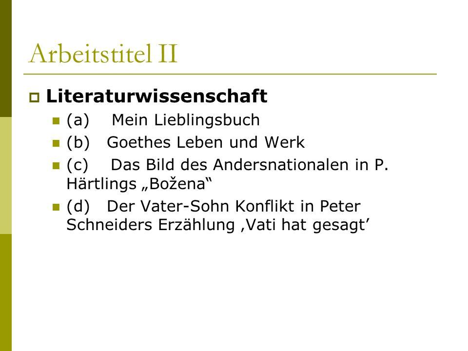 Arbeitstitel II Literaturwissenschaft (a) Mein Lieblingsbuch (b) Goethes Leben und Werk (c) Das Bild des Andersnationalen in P. Härtlings Božena (d) D