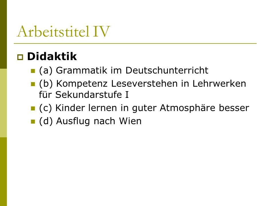 Arbeitstitel IV Didaktik (a) Grammatik im Deutschunterricht (b) Kompetenz Leseverstehen in Lehrwerken für Sekundarstufe I (c) Kinder lernen in guter A