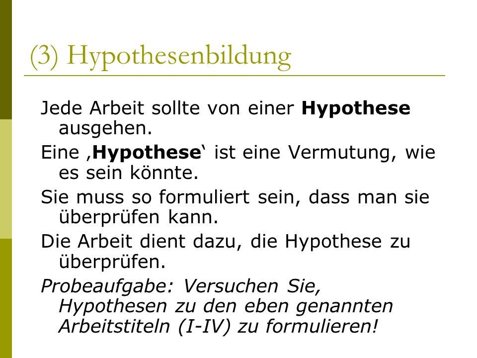(3) Hypothesenbildung Jede Arbeit sollte von einer Hypothese ausgehen. Eine Hypothese ist eine Vermutung, wie es sein könnte. Sie muss so formuliert s