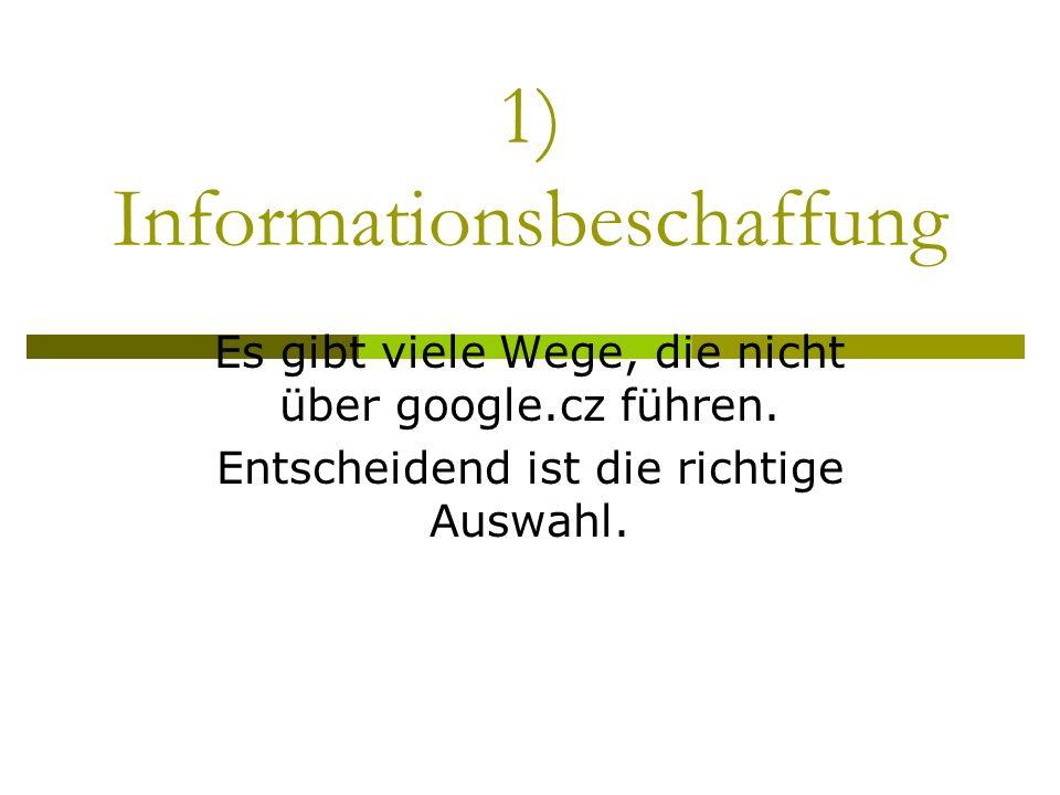 1) Informationsbeschaffung Es gibt viele Wege, die nicht über google.cz führen. Entscheidend ist die richtige Auswahl.