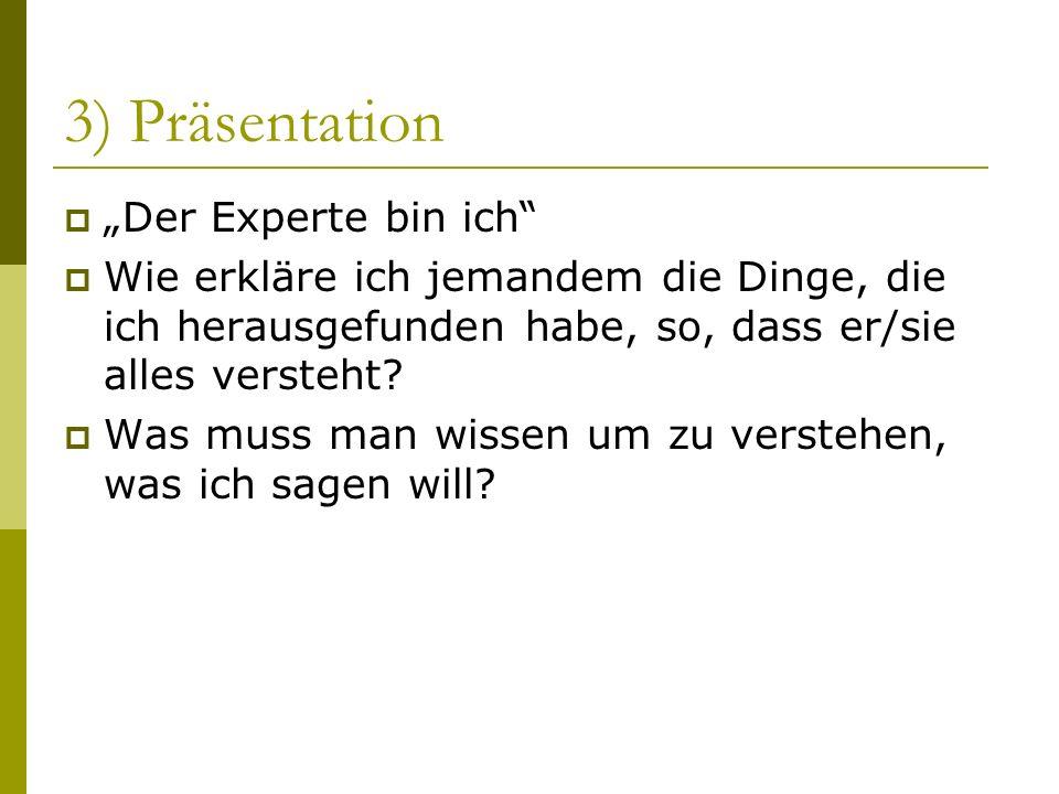3) Präsentation Der Experte bin ich Wie erkläre ich jemandem die Dinge, die ich herausgefunden habe, so, dass er/sie alles versteht? Was muss man wiss