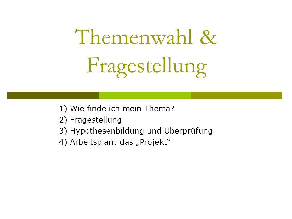 Themenwahl & Fragestellung 1) Wie finde ich mein Thema? 2) Fragestellung 3) Hypothesenbildung und Überprüfung 4) Arbeitsplan: das Projekt