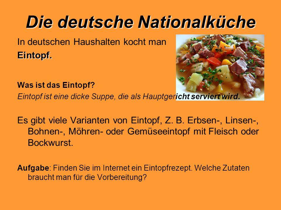 Die deutsche Nationalküche In deutschen Haushalten kocht manEintopf. Was ist das Eintopf? Eintopf ist eine dicke Suppe, die als Hauptgericht serviert