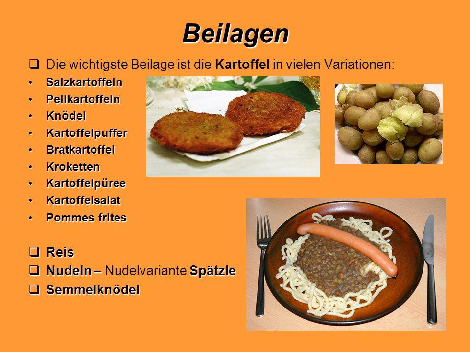 Beilagen Die wichtigste Beilage ist die Kartoffel in vielen Variationen: SalzkartoffelnSalzkartoffeln PellkartoffelnPellkartoffeln KnödelKnödel Kartof