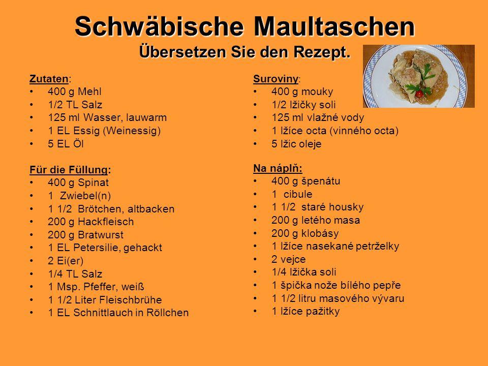 Schwäbische Maultaschen Übersetzen Sie den Rezept. Zutaten: 400 g Mehl 1/2 TL Salz 125 ml Wasser, lauwarm 1 EL Essig (Weinessig) 5 EL Öl Für die Füllu