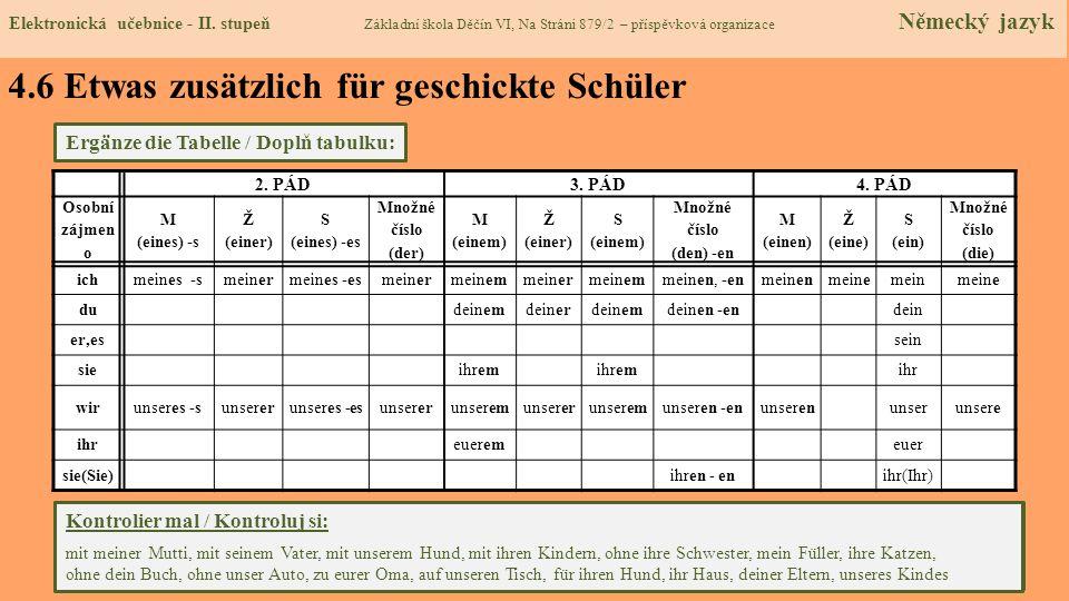 4.6 Etwas zusätzlich für geschickte Schüler Ergänze die Tabelle / Doplň tabulku: Übersetz mal / Přelož: s mou matkou, s jeho otcem, s naším psem, s jejich dětmi, bez její sestry, moje pero, jejich kočky, bez tvojí knihy, bez našeho auta, k jejich babičce, na náš stůl, pro jejího psa, jejich dům, tvých rodičů, našeho dítěte 2.