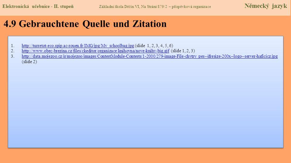 4.9 Gebrauchtene Quelle und Zitation 1.http://turretot-eco.spip.ac-rouen.fr/IMG/jpg/My_schoolbag.jpg (slide 1, 2, 3, 4, 5, 6)http://turretot-eco.spip.ac-rouen.fr/IMG/jpg/My_schoolbag.jpg 2.http://www.obec-brezina.cz/files/ckeditor/organizace/knihovna/nove-knihy-big.gif (slide 1, 2, 3)http://www.obec-brezina.cz/files/ckeditor/organizace/knihovna/nove-knihy-big.gif 3.http://data.mojezoo.cz/ir/mojezoo/images/ContestModule-Contests/1-2000/279-image-File-chytry_pes--ifresize-200x--logo--server-haficicz.jpg (slide 2)http://data.mojezoo.cz/ir/mojezoo/images/ContestModule-Contests/1-2000/279-image-File-chytry_pes--ifresize-200x--logo--server-haficicz.jpg 1.http://turretot-eco.spip.ac-rouen.fr/IMG/jpg/My_schoolbag.jpg (slide 1, 2, 3, 4, 5, 6)http://turretot-eco.spip.ac-rouen.fr/IMG/jpg/My_schoolbag.jpg 2.http://www.obec-brezina.cz/files/ckeditor/organizace/knihovna/nove-knihy-big.gif (slide 1, 2, 3)http://www.obec-brezina.cz/files/ckeditor/organizace/knihovna/nove-knihy-big.gif 3.http://data.mojezoo.cz/ir/mojezoo/images/ContestModule-Contests/1-2000/279-image-File-chytry_pes--ifresize-200x--logo--server-haficicz.jpg (slide 2)http://data.mojezoo.cz/ir/mojezoo/images/ContestModule-Contests/1-2000/279-image-File-chytry_pes--ifresize-200x--logo--server-haficicz.jpg Elektronická učebnice - II.