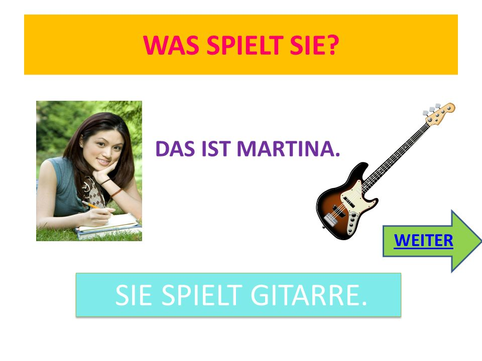 WAS SPIELT SIE? DAS IST MARTINA. SIE SPIELT GITARRE. WEITER