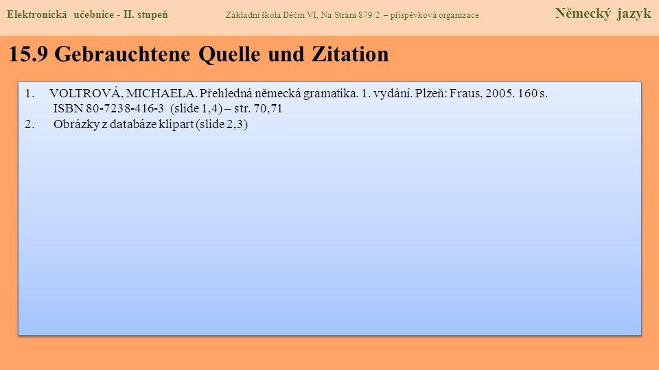 15.9 Gebrauchtene Quelle und Zitation 1.VOLTROVÁ, MICHAELA. Přehledná německá gramatika. 1. vydání. Plzeň: Fraus, 2005. 160 s. ISBN 80-7238-416-3 (sli