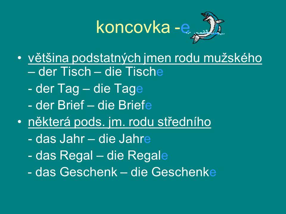 koncovka -e většina podstatných jmen rodu mužského – der Tisch – die Tische - der Tag – die Tage - der Brief – die Briefe některá pods. jm. rodu střed