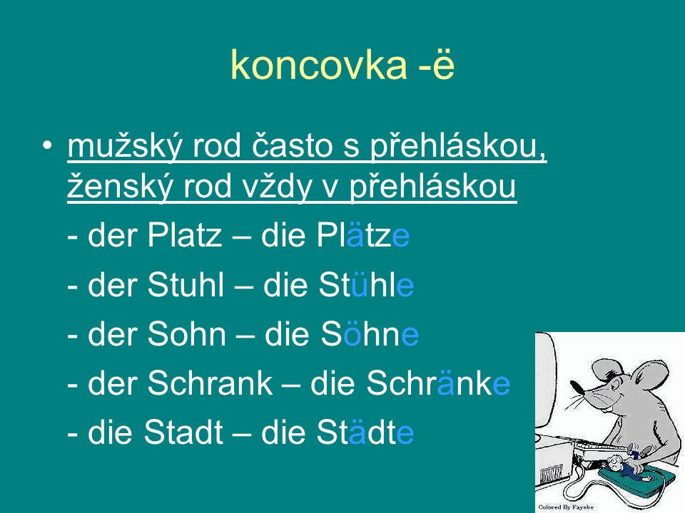 koncovka -ë mužský rod často s přehláskou, ženský rod vždy v přehláskou - der Platz – die Plätze - der Stuhl – die Stühle - der Sohn – die Söhne - der
