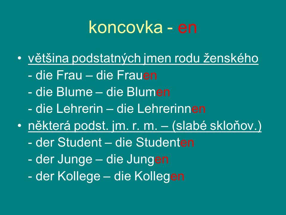 koncovka - en většina podstatných jmen rodu ženského - die Frau – die Frauen - die Blume – die Blumen - die Lehrerin – die Lehrerinnen některá podst.