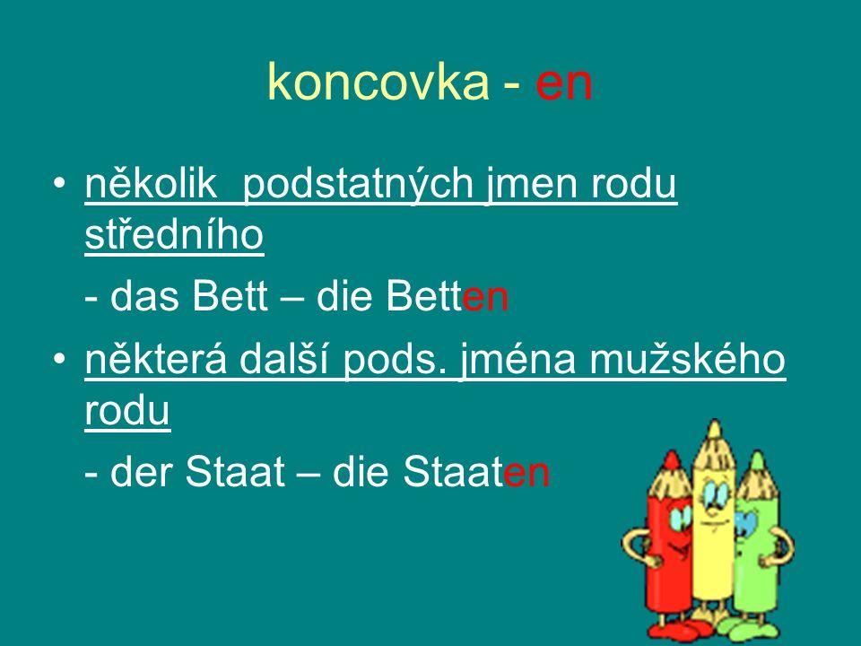 koncovka - en několik podstatných jmen rodu středního - das Bett – die Betten některá další pods. jména mužského rodu - der Staat – die Staaten