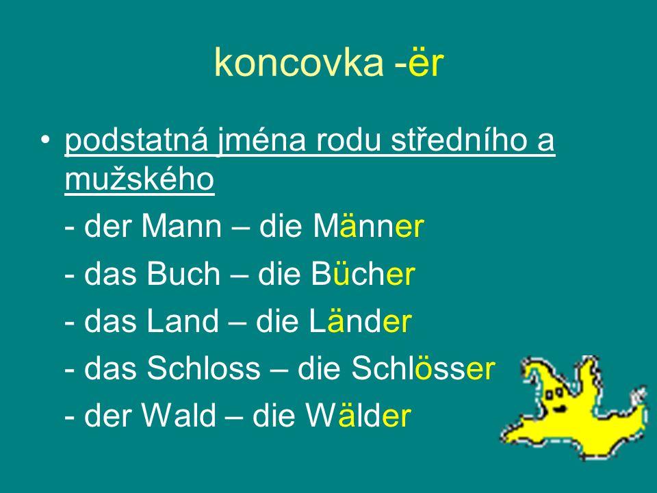 koncovka -ër podstatná jména rodu středního a mužského - der Mann – die Männer - das Buch – die Bücher - das Land – die Länder - das Schloss – die Sch