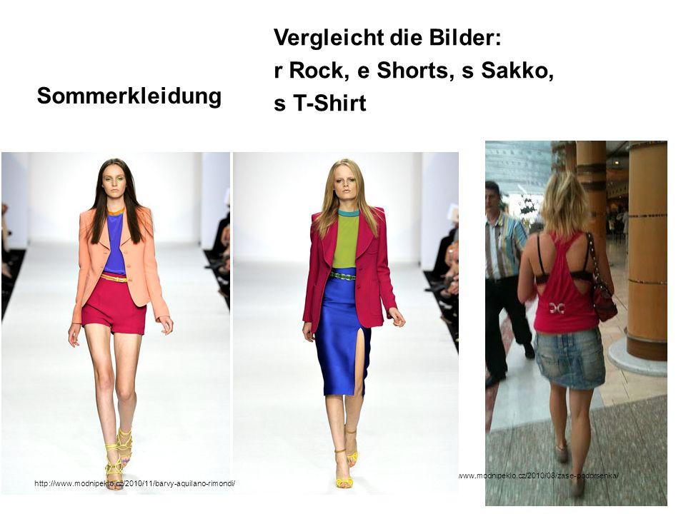 Sommerkleidung Vergleicht die Bilder: r Rock, e Shorts, s Sakko, s T-Shirt http://www.modnipeklo.cz/2010/08/zase-podprsenka/ http://www.modnipeklo.cz/2010/11/barvy-aquilano-rimondi/
